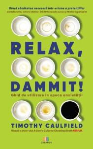Relax, Dammit! Ghid de utilizare in epoca anxietatii - Timothy Caulfield